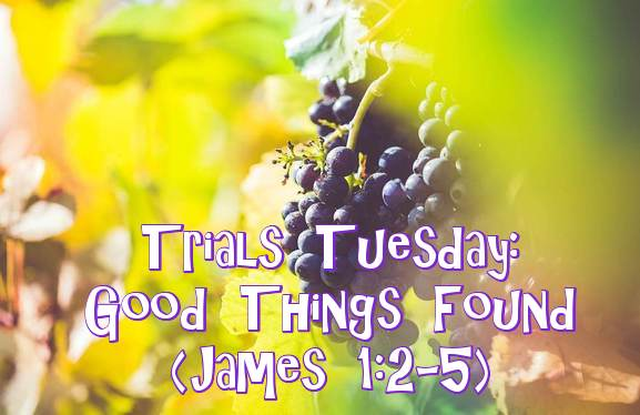 Trials Tuesday - Good Things Found - James 1.2-5